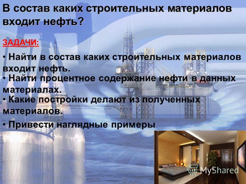 ЗАДАЧИ: Найти в состав каких строительных материалов входит нефть. Какие постройки делают из полученных материалов. Привести наглядные примеры. Найти процентное содержание нефти в данных материалах. В состав каких строительных материалов входит нефть