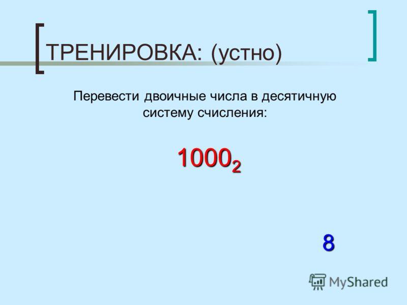 ТРЕНИРОВКА: (устно) Перевести двоичные числа в десятичную систему счисления: 1000 2 8