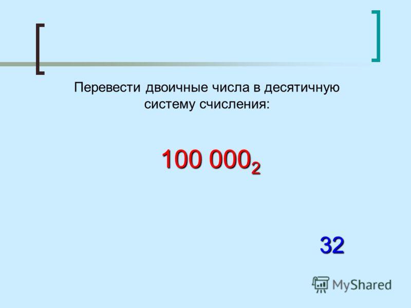 Перевести двоичные числа в десятичную систему счисления: 100 000 2 32