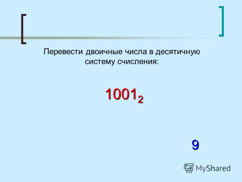 Перевести двоичные числа в десятичную систему счисления: 1001 2 9