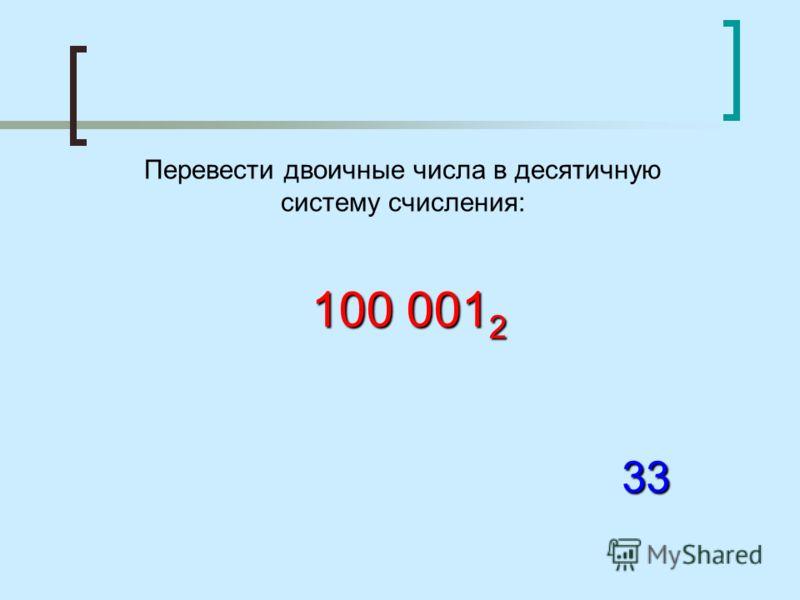 Перевести двоичные числа в десятичную систему счисления: 100 001 2 33