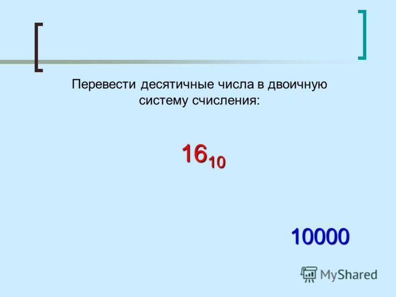 Перевести десятичные числа в двоичную систему счисления: 16 10 10000