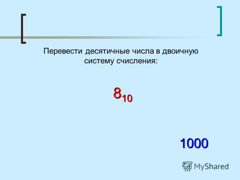 Перевести десятичные числа в двоичную систему счисления: 8 10 1000