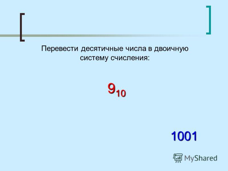 Перевести десятичные числа в двоичную систему счисления: 9 10 1001
