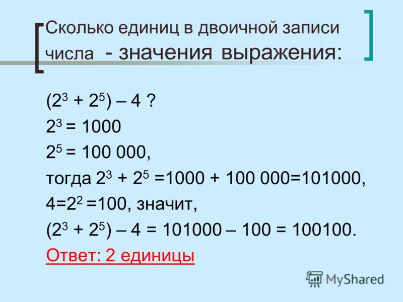 Сколько единиц в двоичной записи числа - значения выражения: (2 3 + 2 5 ) – 4 ? 2 3 = 1000 2 5 = 100 000, тогда 2 3 + 2 5 =1000 + 100 000=101000, 4=2 2 =100, значит, (2 3 + 2 5 ) – 4 = 101000 – 100 = 100100. Ответ: 2 единицы