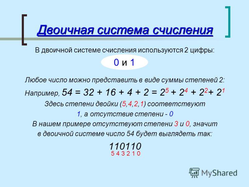 Двоичная система счисления В двоичной системе счисления используются 2 цифры: Любое число можно представить в виде суммы степеней 2: Например, 54 = 32 + 16 + 4 + 2 = 2 5 + 2 4 + 2 2 + 2 1 Здесь степени двойки (5,4,2,1) соответствуют 1, а отсутствие с