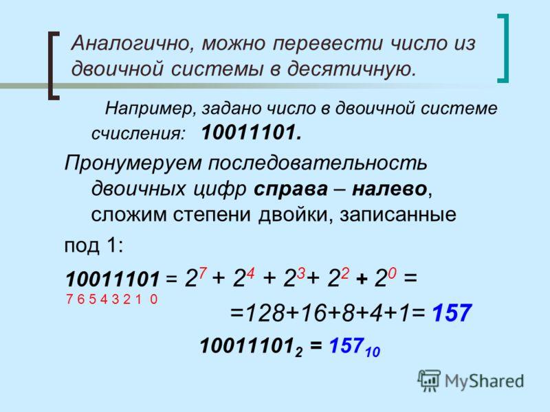 Аналогично, можно перевести число из двоичной системы в десятичную. Например, задано число в двоичной системе счисления: 10011101. Пронумеруем последовательность двоичных цифр справа – налево, сложим степени двойки, записанные под 1: 10011101 = 2 7 +