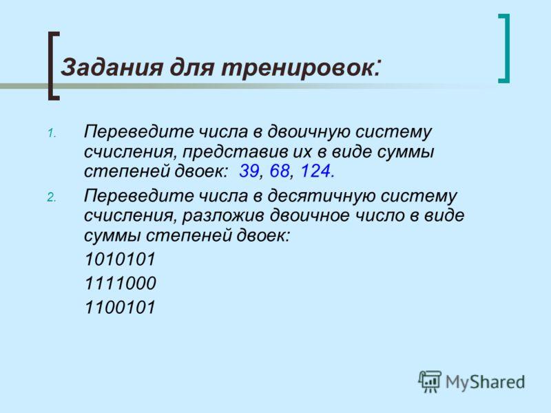 Задания для тренировок : 1. Переведите числа в двоичную систему счисления, представив их в виде суммы степеней двоек: 39, 68, 124. 2. Переведите числа в десятичную систему счисления, разложив двоичное число в виде суммы степеней двоек: 1010101 111100