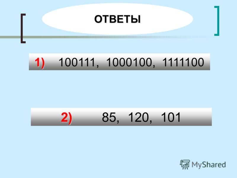 ОТВЕТЫ 2) 2) 85, 120, 101 1) 1) 100111, 1000100, 1111100