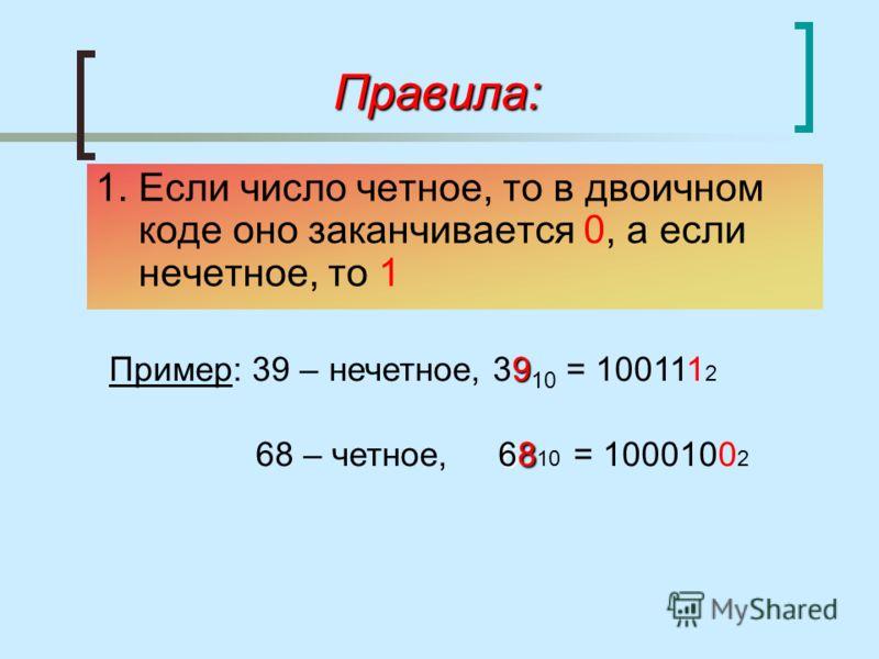 Правила: 1. Если число четное, то в двоичном коде оно заканчивается 0, а если нечетное, то 1 9 Пример: 39 – нечетное, 39 10 = 100111 2 68 68 – четное, 68 10 = 1000100 2