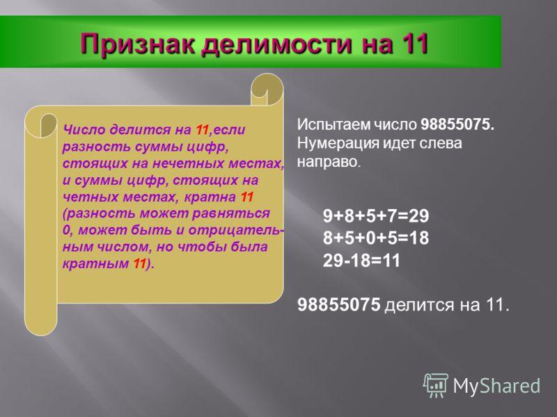 Признак делимости на 11 Число делится на 11,если разность суммы цифр, стоящих на нечетных местах, и суммы цифр, стоящих на четных местах, кратна 11 (разность может равняться 0, может быть и отрицатель- ным числом, но чтобы была кратным 11). Испытаем