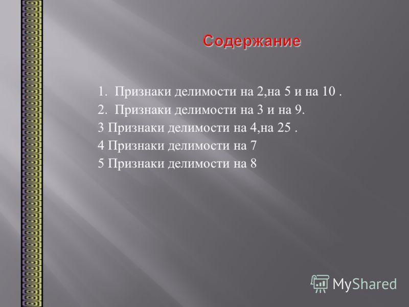 Содержание 1.Признаки делимости на 2, на 5 и на 10. 2.Признаки делимости на 3 и на 9. 3 Признаки делимости на 4, на 25. 4 Признаки делимости на 7 5 Признаки делимости на 8