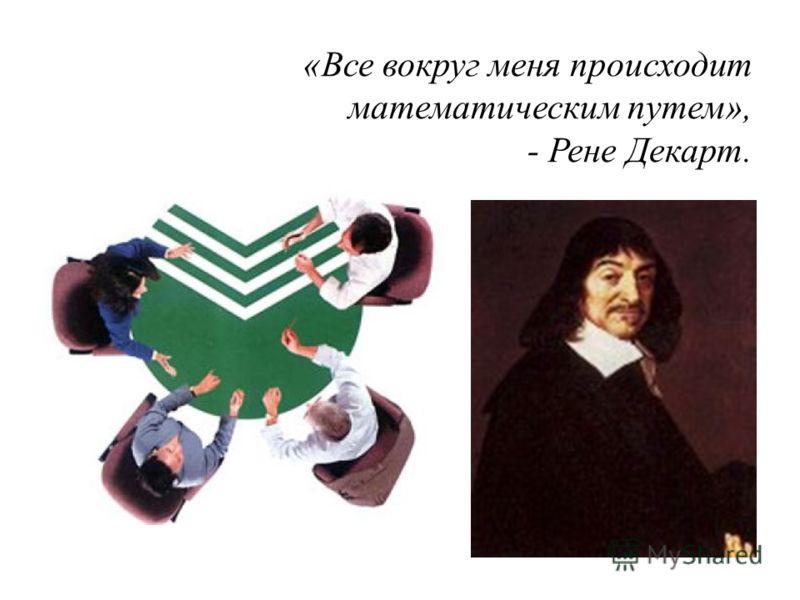 «Все вокруг меня происходит математическим путем», - Рене Декарт.