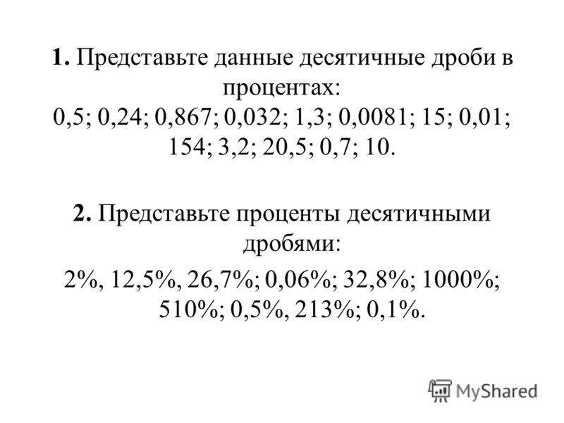 1. Представьте данные десятичные дроби в процентах: 0,5; 0,24; 0,867; 0,032; 1,3; 0,0081; 15; 0,01; 154; 3,2; 20,5; 0,7; 10. 2. Представьте проценты десятичными дробями: 2%, 12,5%, 26,7%; 0,06%; 32,8%; 1000%; 510%; 0,5%, 213%; 0,1%.