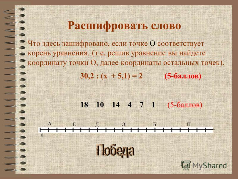 Расшифровать слово Что здесь зашифровано, если точке О соответствует корень уравнения. (т.е. решив уравнение вы найдете координату точки О, далее координаты остальных точек). 30,2 : (х + 5,1) = 2 (5-баллов) 18 10 14 4 7 1 (5-баллов) 0 О А ЕДБП