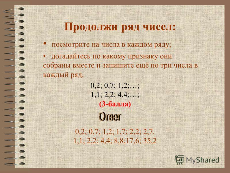 Продолжи ряд чисел: посмотрите на числа в каждом ряду; догадайтесь по какому признаку они собраны вместе и запишите ещё по три числа в каждый ряд. 0,2; 0,7; 1,2;…; 1,1; 2,2; 4,4;…; (3-балла) 0,2; 0,7; 1,2; 1,7; 2,2; 2,7. 1,1; 2,2; 4,4; 8,8;17,6; 35,2