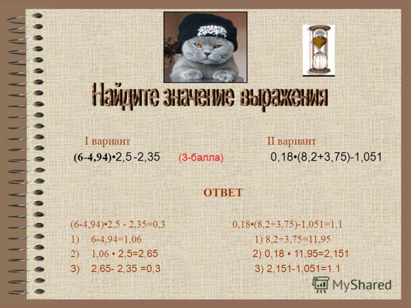 I вариант II вариант (6-4,94) 2,5 -2,35 (3-балла) 0,18(8,2+3,75)-1,051 ОТВЕТ (6-4,94)2,5 - 2,35=0,3 0,18(8,2+3,75)-1,051=1,1 1)6-4,94=1,06 1) 8,2+3,75=11,95 2)1,06 2,5=2,65 2) 0,18 11,95=2,151 3) 2,65- 2,35 =0,3 3) 2,151-1,051=1.1