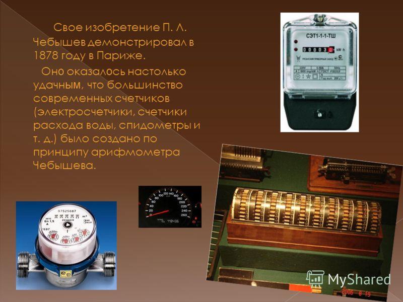 Свое изобретение П. Л. Чебышев демонстрировал в 1878 году в Париже. Он о оказал о сь настолько удачн ым, что большинство современных счетчиков (электросчетчики, счетчики расхода воды, спидометры и т. д.) было создано по принципу арифмометра Чебышева.