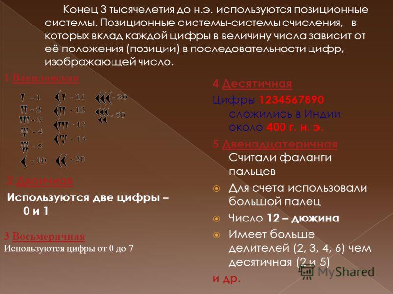 4 ДесятичнаяДесятичная Цифры 1234567890 сложились в Индии около 400 г. н. э. 5 Двенадцатеричная Считали фаланги пальцевДвенадцатеричная Для счета использовали большой палец Число 12 – дюжина Имеет больше делителей (2, 3, 4, 6) чем десятичная (2 и 5)