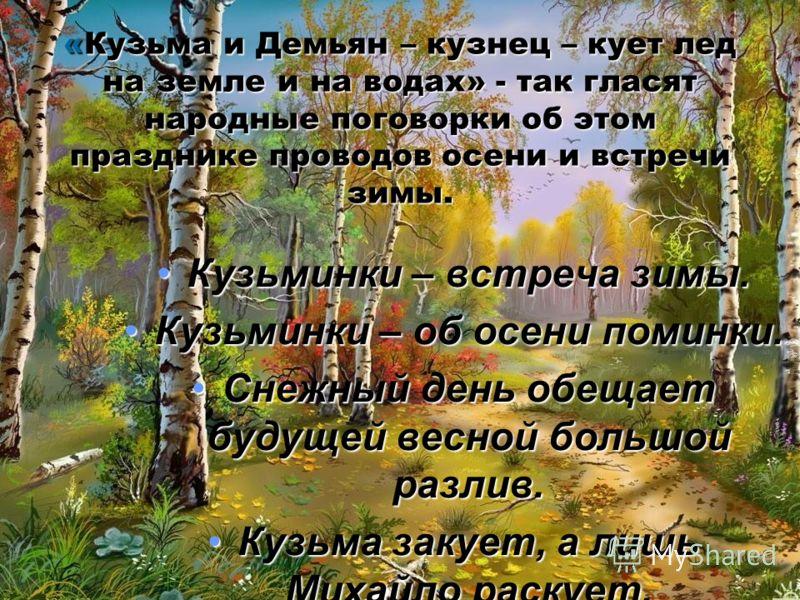 «Кузьма и Демьян – кузнец – кует лед на земле и на водах» - так гласят народные поговорки об этом празднике проводов осени и встречи зимы. Кузьминки – встреча зимы.Кузьминки – встреча зимы. Кузьминки – об осени поминки.Кузьминки – об осени поминки. С