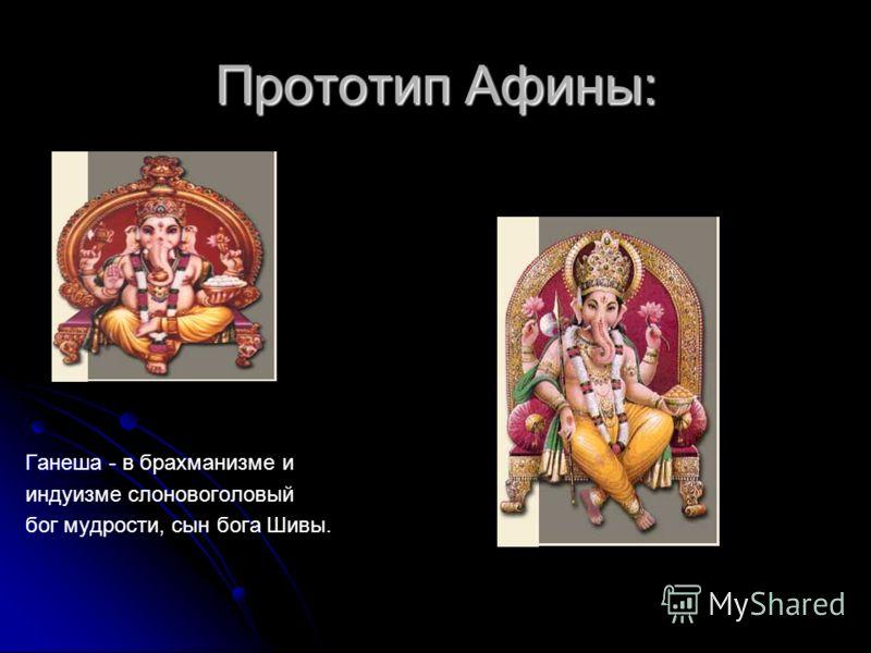 Ганеша - Ганеша - в брахманизме и индуизме слоновоголовый бог мудрости, сын бога Шивы. Прототип Афины: