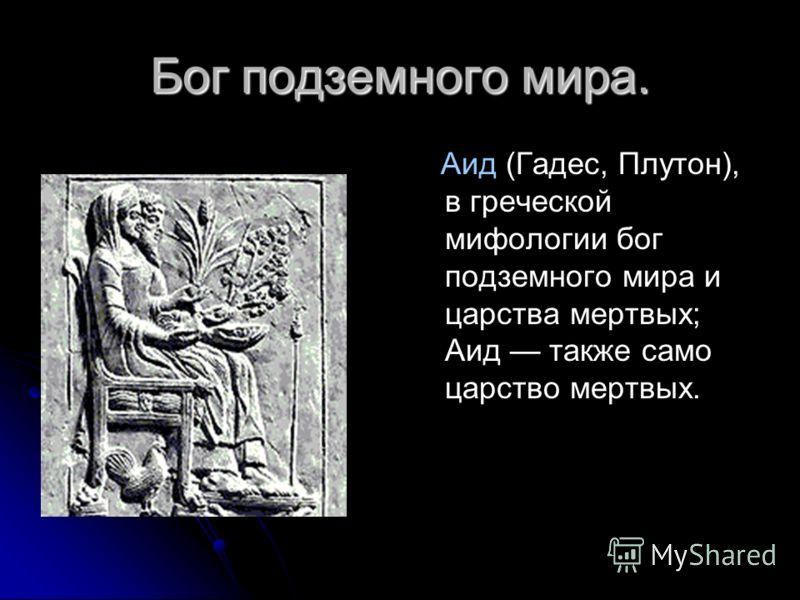 Бог подземного мира. Аид (Гадес, Плутон), в греческой мифологии бог подземного мира и царства мертвых; Аид также само царство мертвых.
