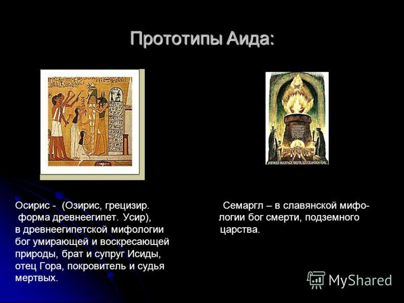 Прототипы Аида: Осирис - (Озирис, грецизир. Семаргл – в славянской мифо- форма древнеегипет. Усир), логии бог смерти, подземного в древнеегипетской мифологии царства. бог умирающей и воскресающей природы, брат и супруг Исиды, отец Гора, покровитель и