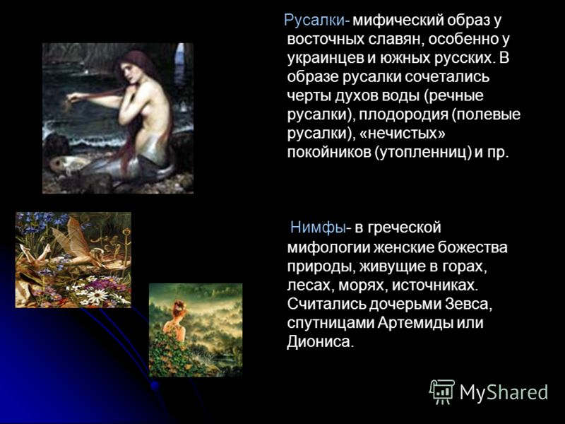 Русалки- мифический образ у восточных славян, особенно у украинцев и южных русских. В образе русалки сочетались черты духов воды (речные русалки), плодородия (полевые русалки), «нечистых» покойников (утопленниц) и пр. Нимфы- в греческой мифологии жен