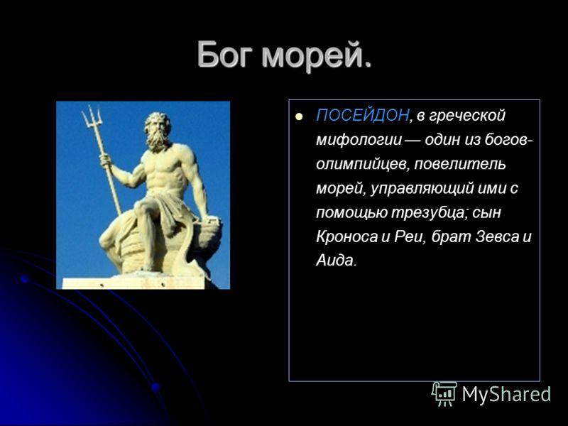 Бог морей. ПОСЕЙДОН, в греческой мифологии один из богов- олимпийцев, повелитель морей, управляющий ими с помощью трезубца; сын Кроноса и Реи, брат Зевса и Аида.