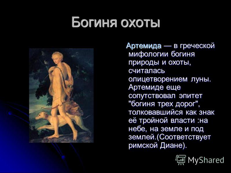 Богиня охоты Артемида в греческой мифологии богиня природы и охоты, считалась олицетворением луны. Артемиде еще сопутствовал эпитет