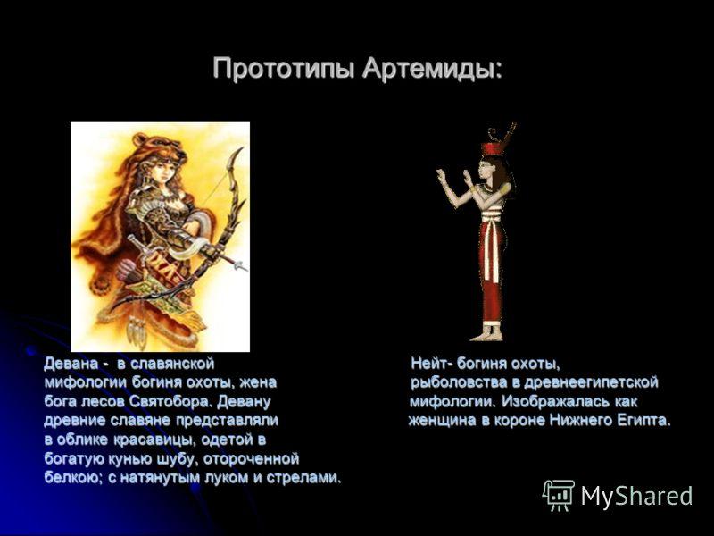 Прототипы Артемиды: Девана - в славянской Нейт- богиня охоты, мифологии богиня охоты, жена рыболовства в древнеегипетской бога лесов Святобора. Девану мифологии. Изображалась как древние славяне представляли женщина в короне Нижнего Египта. в облике