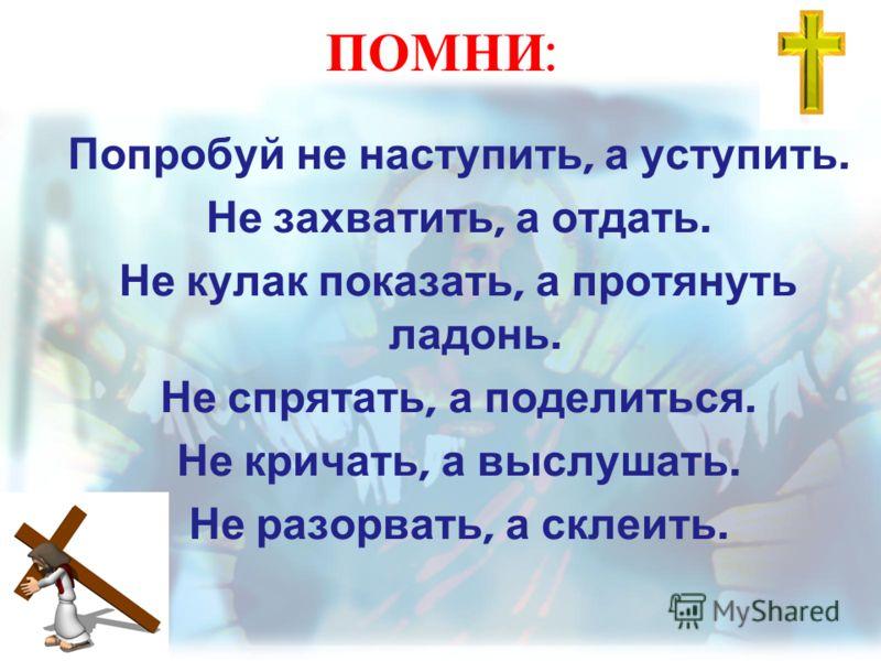 ПОМНИ : Попробуй не наступить, а уступить. Не захватить, а отдать. Не кулак показать, а протянуть ладонь. Не спрятать, а поделиться. Не кричать, а выслушать. Не разорвать, а склеить.