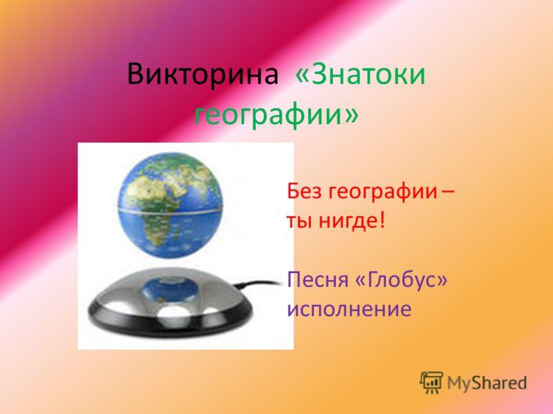 Викторина «Знатоки географии» ББ Без географии – ты нигде! Песня «Глобус» исполнение