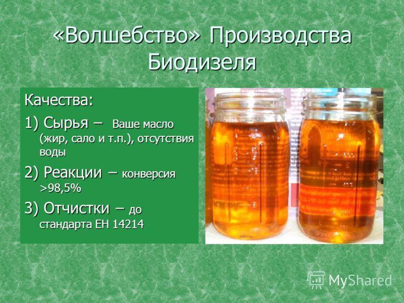 «Волшебство» Производства Биодизеля Качества: 1) Сырья – Ваше масло (жир, сало и т.п.), отсутствия воды 2) Реакции – конверсия >98,5% 3) Отчистки – до стандарта ЕН 14214