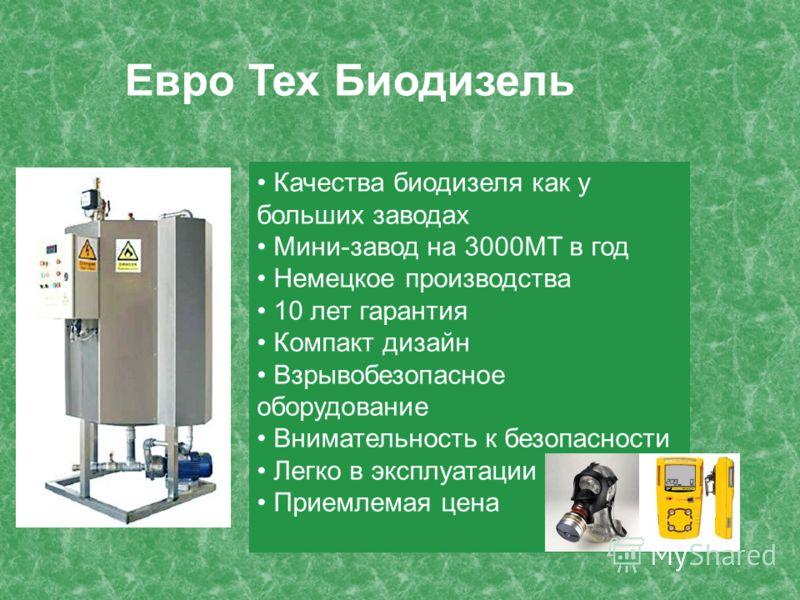 Качества биодизеля как у больших заводах Мини-завод на 3000МТ в год Немецкое производства 10 лет гарантия Компакт дизайн Взрывобезопасное оборудование Внимательность к безопасности Легко в эксплуатации Приемлемая цена Евро Тех Биодизель