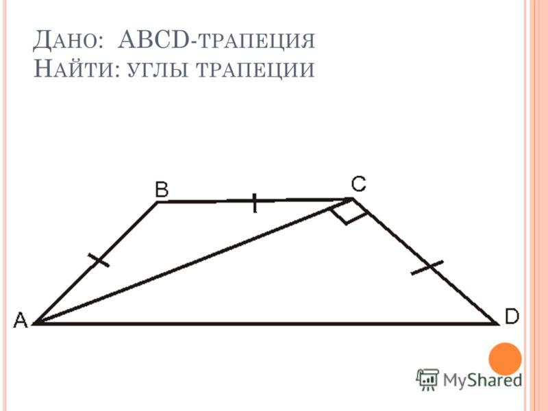 Д АНО : ABCD- ТРАПЕЦИЯ Н АЙТИ : УГЛЫ ТРАПЕЦИИ