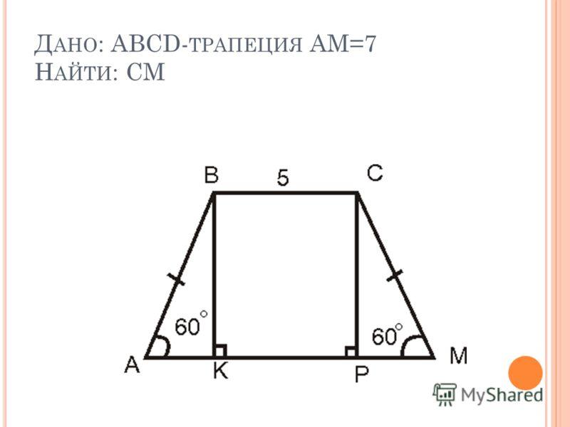 Д АНО : ABCD- ТРАПЕЦИЯ AM=7 Н АЙТИ : CM