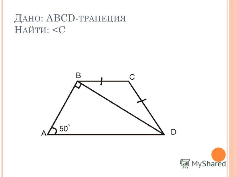 Д АНО : ABCD- ТРАПЕЦИЯ Н АЙТИ :