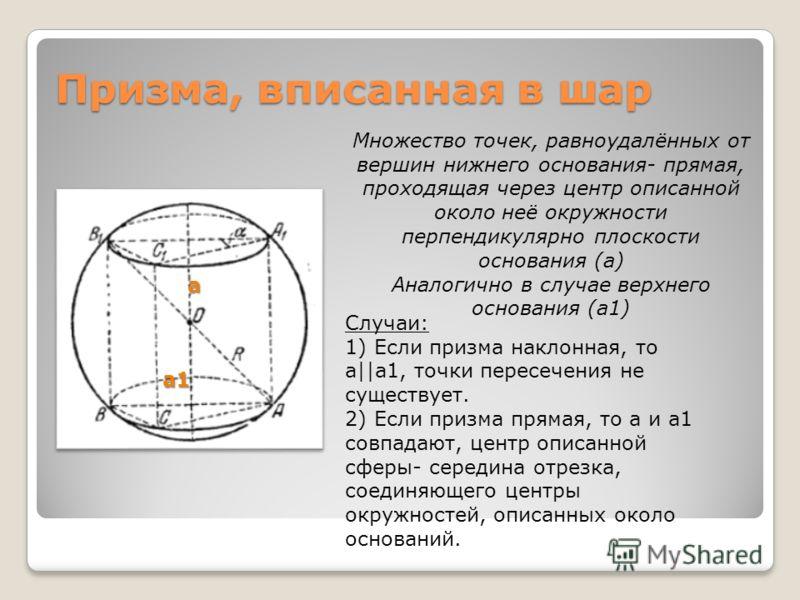 Призма, вписанная в шар а а1 Случаи: 1) Если призма наклонная, то а||а1, точки пересечения не существует. 2) Если призма прямая, то а и а1 совпадают, центр описанной сферы- середина отрезка, соединяющего центры окружностей, описанных около оснований.