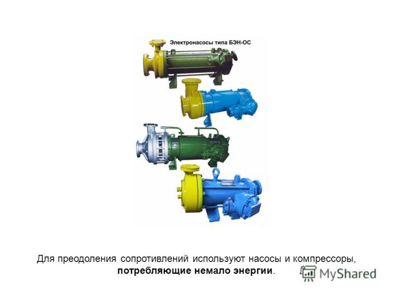 Для преодоления сопротивлений используют насосы и компрессоры, потребляющие немало энергии.
