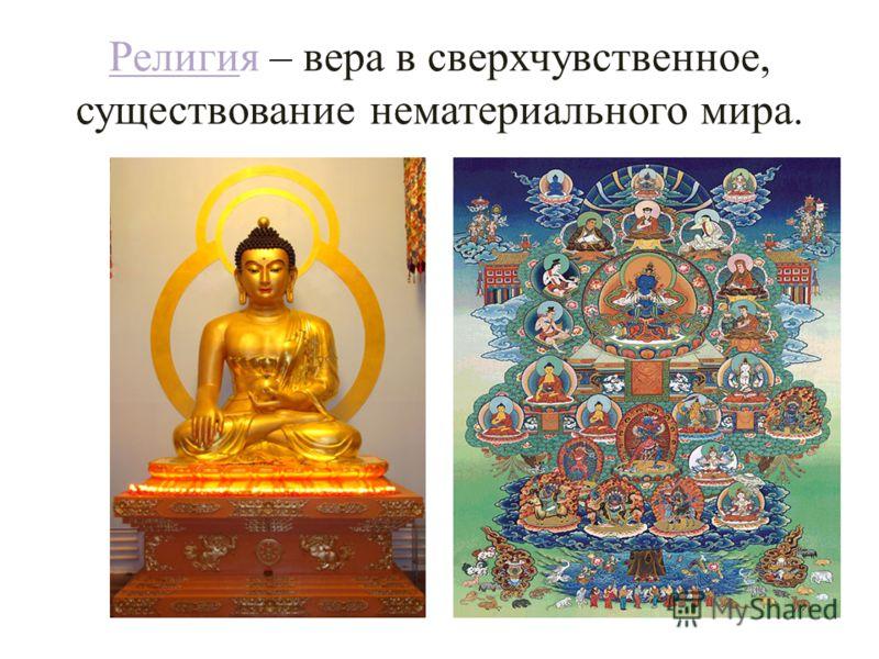 Религия – вера в сверхчувственное, существование нематериального мира.