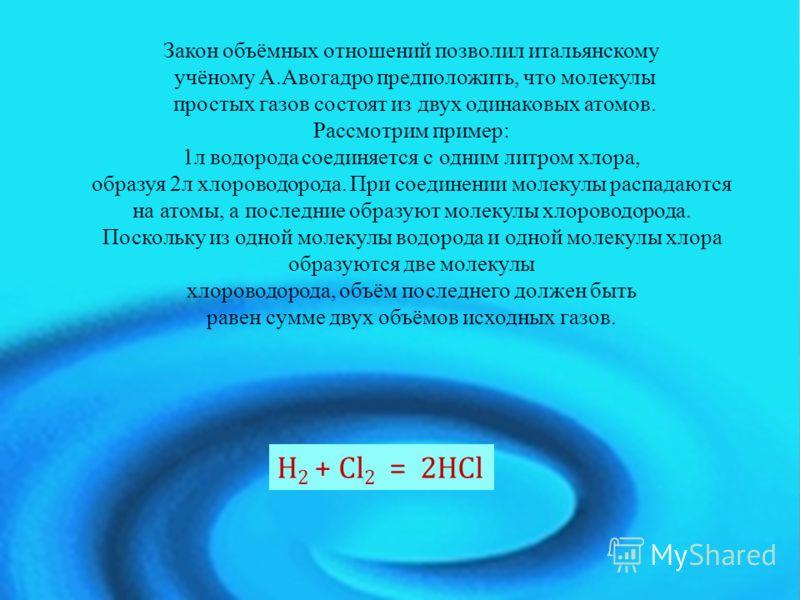 Закон объёмных отношений позволил итальянскому учёному А.Авогадро предположить, что молекулы простых газов состоят из двух одинаковых атомов. Рассмотрим пример: 1л водорода соединяется с одним литром хлора, образуя 2л хлороводорода. При соединении мо