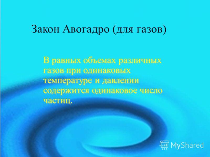 Закон Авогадро (для газов) В равных объемах различных газов при одинаковых температуре и давлении содержится одинаковое число частиц.