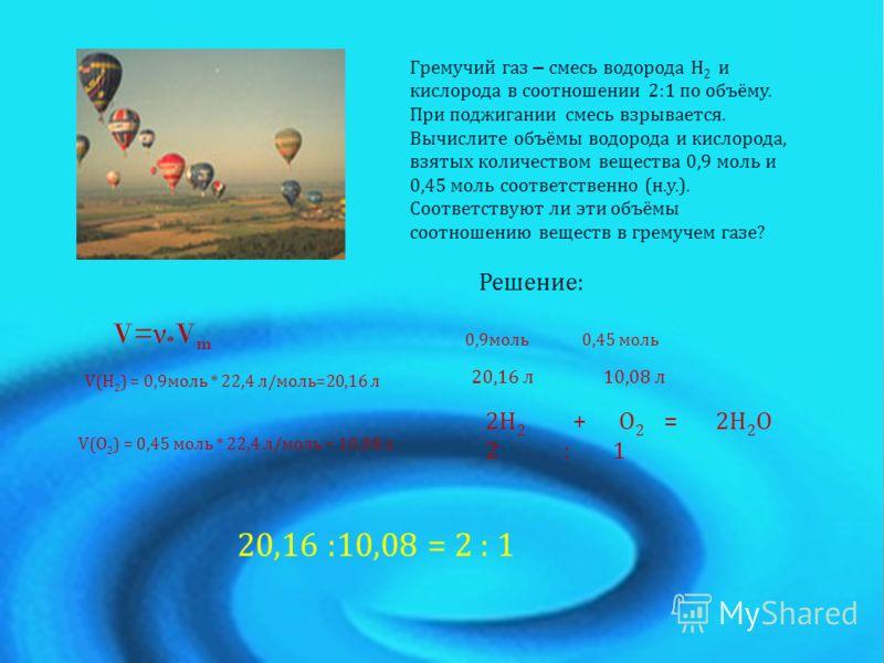 Гремучий газ – смесь водорода Н 2 и кислорода в соотношении 2:1 по объёму. При поджигании смесь взрывается. Вычислите объёмы водорода и кислорода, взятых количеством вещества 0,9 моль и 0,45 моль соответственно (н.у.). Соответствуют ли эти объёмы соо
