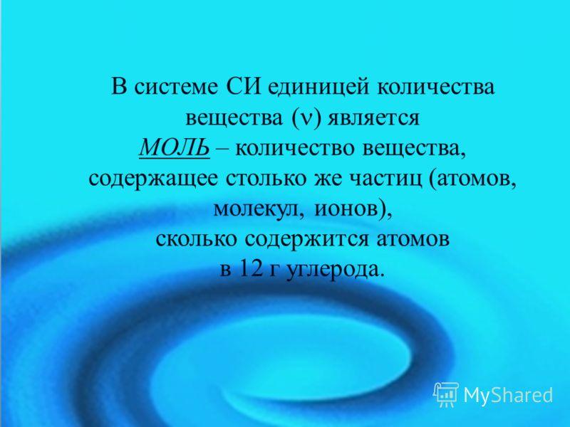 В системе СИ единицей количества вещества ( ) является МОЛЬ – количество вещества, содержащее столько же частиц (атомов, молекул, ионов), сколько содержится атомов в 12 г углерода.