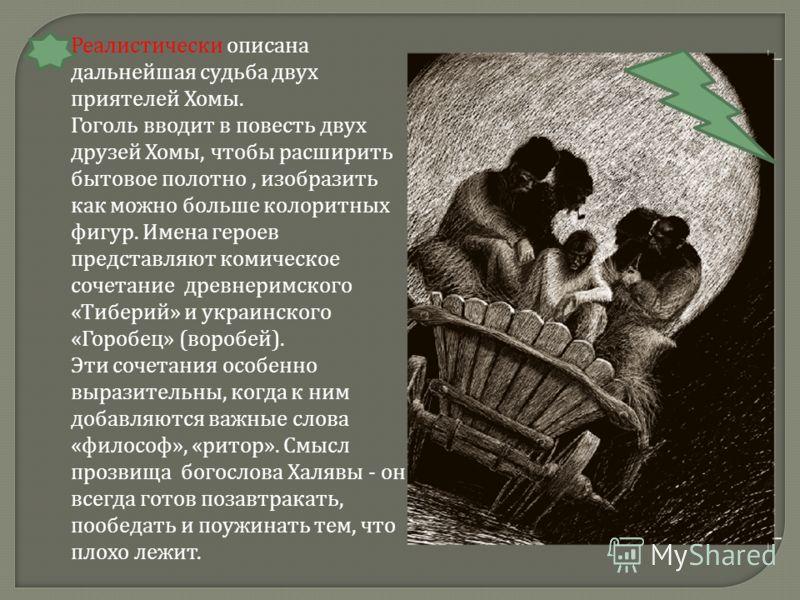 Реалистически описана дальнейшая судьба двух приятелей Хомы. Гоголь вводит в повесть двух друзей Хомы, чтобы расширить бытовое полотно, изобразить как можно больше колоритных фигур. Имена героев представляют комическое сочетание древнеримского «Тибер