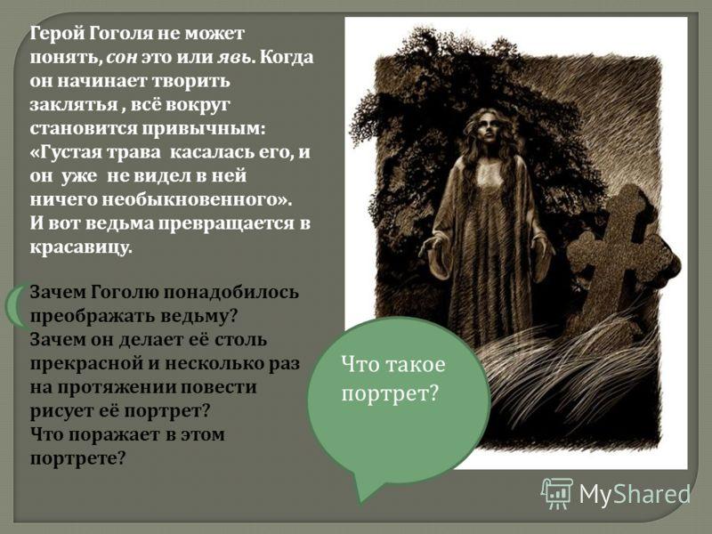 Герой Гоголя не может понять, сон это или явь. Когда он начинает творить заклятья, всё вокруг становится привычным: «Густая трава касалась его, и он уже не видел в ней ничего необыкновенного». И вот ведьма превращается в красавиц у. Зачем Гоголю пона