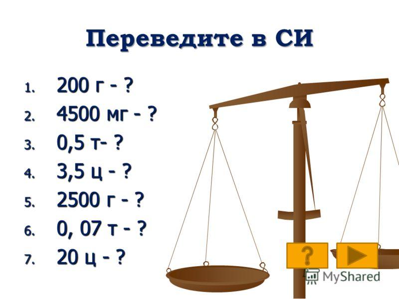 Переведите в СИ 1. 200 г - ? 2. 4500 мг - ? 3. 0,5 т- ? 4. 3,5 ц - ? 5. 2500 г - ? 6. 0, 07 т - ? 7. 20 ц - ?