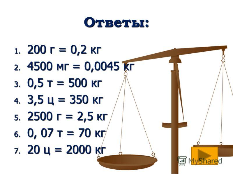 Ответы: 1. 200 г = 0,2 кг 2. 4500 мг = 0,0045 кг 3. 0,5 т = 500 кг 4. 3,5 ц = 350 кг 5. 2500 г = 2,5 кг 6. 0, 07 т = 70 кг 7. 20 ц = 2000 кг