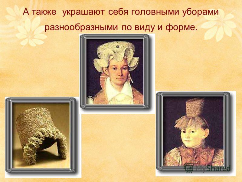 А также украшают себя головными уборами разнообразными по виду и форме.
